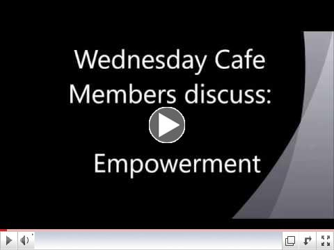 Wednesday Cafe Members discuss:  Empowerment